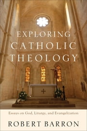 Exploring Catholic Theology - Essays on God, Liturgy, and Evangelization ebook by Robert Barron,Charles Chaput