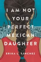I Am Not Your Perfect Mexican Daughter ebook by Erika L. Sánchez