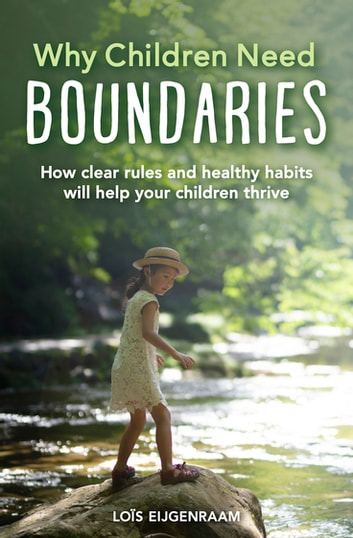 Why Children Need Boundaries - How Clear Rules and Healthy Habits will Help your Children Thrive ebook by Loïs Eijgenraam