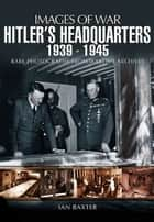 Hitler's Headquarters ebook by Baxter, Ian