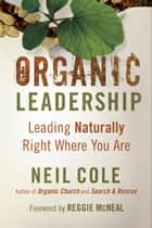 Organic Leadership ebook by Neil Cole,Reggie McNeal