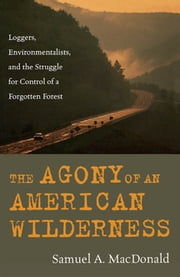 The Agony of an American Wilderness - Loggers, Environmentalists, and the Struggle for Control of a Forgotten Forest ebook by Samuel A. MacDonald