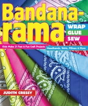 Bandana-rama—Wrap, Glue, Sew - Kids Make 21 Fast & Fun Craft Projects • Headbands, Skirts, Pillows & More ebook by Judith Cressy
