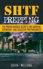 SHTF Prepping: The Proven Insider Secrets For Survival, Doomsday and Disaster Preparedness ebook by Gavin Williams