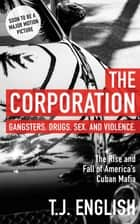 The Corporation - The Rise and Fall of America's Cuban Mafia ebook by T.J. English