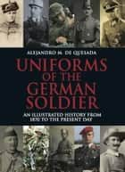 Uniforms of the German Soldier - An Illustrated History from 1870 to the Present Day ebook by Alejandro M de Quesada