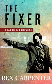 The Fixer, Season 1: Complete - (A JC Bannister Serial Thriller) ebook by Rex Carpenter