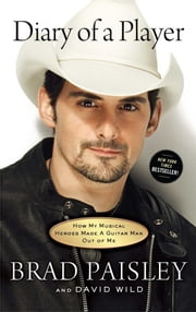 Diary of a Player - How My Musical Heroes Made a Guitar Man Out of Me ebook by Brad Paisley,David Wild