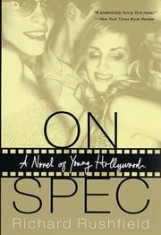 On Spec - A Novel of Young Hollywood ebook by Richard Rushfield