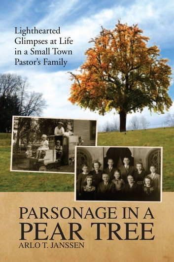 Parsonage in a Pear Tree - Lighthearted Glimpses at Life in a Small Town Pastor's Family ebook by Arlo T. Janssen
