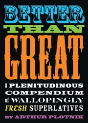 Better Than Great - A Plenitudinous Compendium of Wallopingly Fresh Superlatives ebook by Arthur Plotnik
