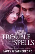 Of Witches and Warlocks: The Trouble with Spells ebook by Lacey Weatherford