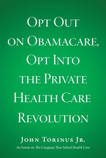 Opt Out on Obamacare, Opt Into the Private Health Care Revolution eBook by Jr. John Torinus