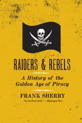 Raiders and Rebels - A History of the Golden Age of Piracy ebook by Frank Sherry