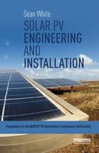 Solar PV Engineering and Installation - Preparation for the NABCEP PV Installation Professional Certification ebook by Sean White