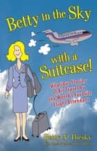 Betty in the Sky with a Suitcase: Hilarious Stories of Air Travel by the World's Favorite Flight Attendant ebook by Betty N. Thesky