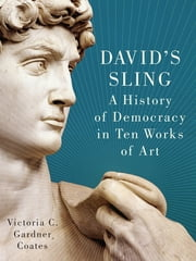 David's Sling - A History of Democracy in Ten Works of Art ebook by Ph.D. Victoria  C. Gardner Coates