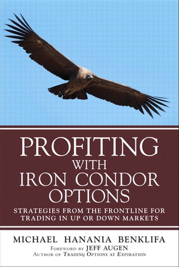 Profiting with Iron Condor Options - Strategies from the Frontline for Trading in Up or Down Markets (Paperback) ebook by Michael Benklifa
