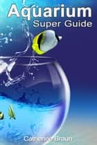 Aquarium Super Guide ebook by Catherine Braun