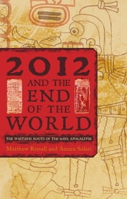 2012 and the End of the World - The Western Roots of the Maya Apocalypse ebook by Matthew Restall, Amara Solari