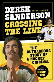 Crossing the Line: The Outrageous Story of a Hockey Original ebook by Sanderson, Derek
