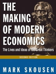 The Making of Modern Economics: The Lives and Ideas of the Great Thinkers ebook by Mark Skousen