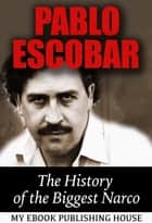 Pablo Escobar: The History of the Biggest Narco ebook by My Ebook Publishing House