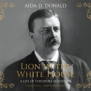 Lion in the White House - A Life of Theodore Roosevelt audiobook by Aida D. Donald
