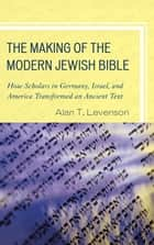 The Making of the Modern Jewish Bible ebook by Alan T. Levenson