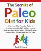 The Secrets of Paleo Diet for Kids: Discover Why Everyday Paleo is so effective to the Safe Weight Loss for Overweight Kids, Include 29 Kids Friendly Gluten Free Recipes and Success Plan ebook by Ravi Kishore