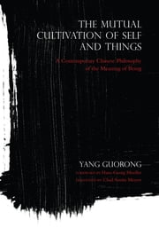 The Mutual Cultivation of Self and Things - A Contemporary Chinese Philosophy of the Meaning of Being ebook by Yang Guorong,Hans-Georg Moeller,Chad Austin Meyers
