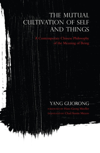 The Mutual Cultivation of Self and Things - A Contemporary Chinese Philosophy of the Meaning of Being ebook by Yang Guorong