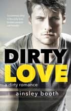 Dirty Love ebook by Ainsley Booth