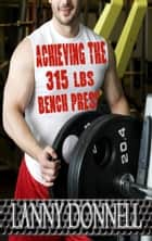 Achieving the 315lbs Bench Press ebook by Lanny Donnell (Muscle Heavy)