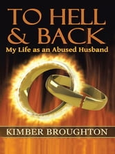 To Hell and Back: My Life as an Abused Husband ebook by Kimber Broughton
