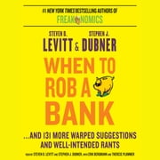 When to Rob a Bank - ...And 131 More Warped Suggestions and Well-Intended Rants audiobook by Steven D. Levitt, Stephen J. Dubner
