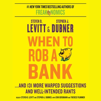 When to Rob a Bank - ...And 131 More Warped Suggestions and Well-Intended Rants audiobook by Steven D. Levitt,Stephen J Dubner