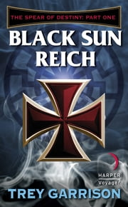 Black Sun Reich - The Spear of Destiny: Part One of Three ebook by Trey Garrison