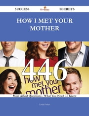 How I Met Your Mother 446 Success Secrets - 446 Most Asked Questions On How I Met Your Mother - What You Need To Know ebook by Linda Fisher