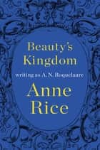 Beauty's Kingdom ebook by A. N. Roquelaure,Anne Rice