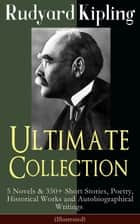 Rudyard Kipling Ultimate Collection: 5 Novels & 350+ Short Stories, Poetry, Historical Works and Autobiographical Writings (Illustrated) - Plain Tales from the Hills, The Jungle Book, Kim, Just So Stories, Ballads and Barrack-Room Ballads, Sea Warfare... ebook by Rudyard Kipling, John Lockwood Kipling, Joseph M. Gleeson