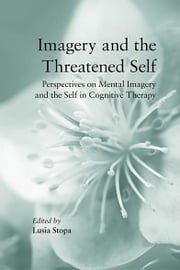 Imagery and the Threatened Self - Perspectives on Mental Imagery and the Self in Cognitive Therapy ebook by Lusia Stopa