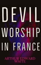 Devil Worship in France - The Question of Lucifera ebook by Arthur Edward Waite