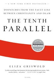 The Tenth Parallel - Dispatches from the Fault Line Between Christianity and Islam ebook by Eliza Griswold