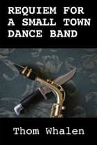 Requiem for a Small Town Dance Band ebook by Thom Whalen