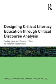 Designing Critical Literacy Education through Critical Discourse Analysis - Pedagogical and Research Tools for Teacher-Researchers ebook by Rebecca Rogers,Melissa Mosley Wetzel
