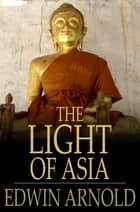 The Light of Asia - The Great Renunciation ebook by Edwin Arnold