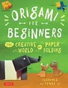 Origami for Beginners - The Creative World of Paper Folding: Easy Origami Book with 36 Projects: Great for Kids or Adult Beginners ebook by Florence Temko