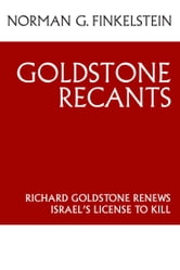 Goldstone Recants: Richard Goldstone Renews Israels License to Kill ebook by Finkelstein,Norman G.