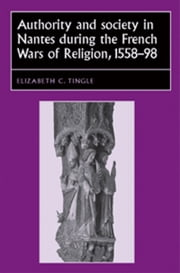 Authority and Society in Nantes during the French Wars of Religion, 1558-1598 ebook by Elizabeth C. Tingle,Elizabeth C. Tingle